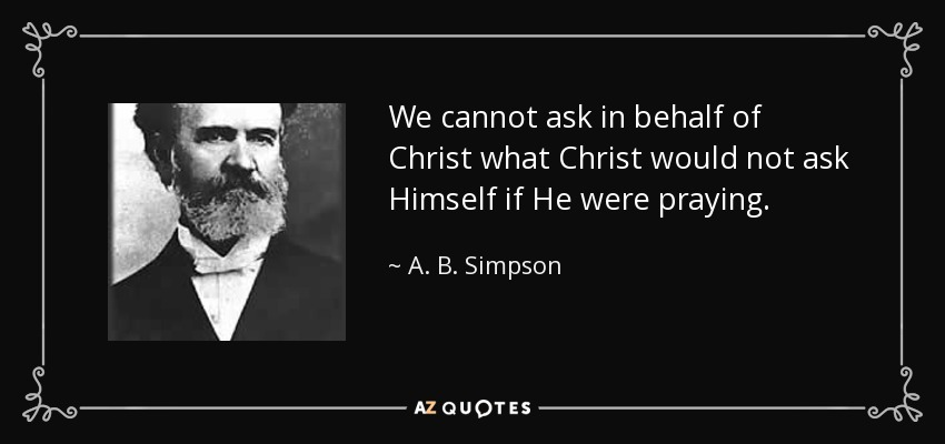 We cannot ask in behalf of Christ what Christ would not ask Himself if He were praying. - A. B. Simpson