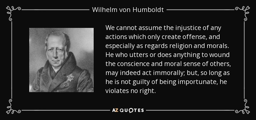 We cannot assume the injustice of any actions which only create offense, and especially as regards religion and morals. He who utters or does anything to wound the conscience and moral sense of others, may indeed act immorally; but, so long as he is not guilty of being importunate, he violates no right. - Wilhelm von Humboldt