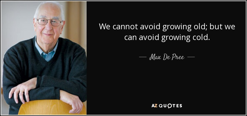 We cannot avoid growing old; but we can avoid growing cold. - Max De Pree