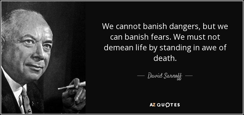 We cannot banish dangers, but we can banish fears. We must not demean life by standing in awe of death. - David Sarnoff
