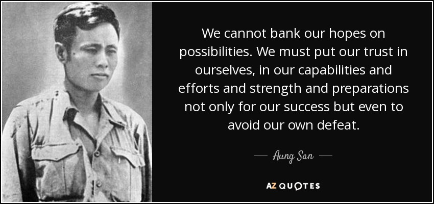 We cannot bank our hopes on possibilities. We must put our trust in ourselves, in our capabilities and efforts and strength and preparations not only for our success but even to avoid our own defeat. - Aung San
