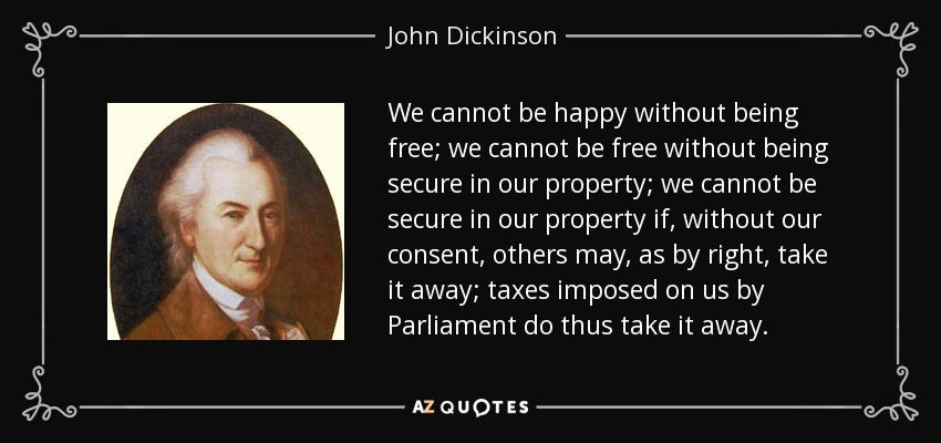 We cannot be happy without being free; we cannot be free without being secure in our property; we cannot be secure in our property if, without our consent, others may, as by right, take it away; taxes imposed on us by Parliament do thus take it away. - John Dickinson