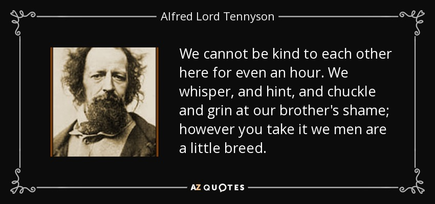 We cannot be kind to each other here for even an hour. We whisper, and hint, and chuckle and grin at our brother's shame; however you take it we men are a little breed. - Alfred Lord Tennyson