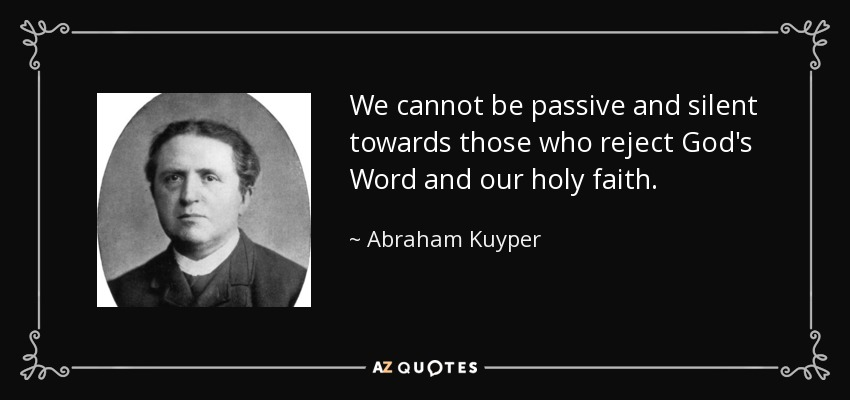 We cannot be passive and silent towards those who reject God's Word and our holy faith. - Abraham Kuyper
