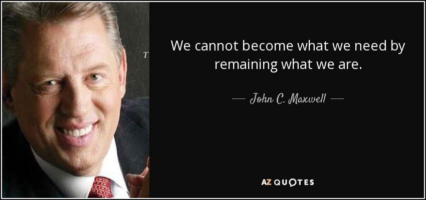 We cannot become what we need by remaining what we are. - John C. Maxwell
