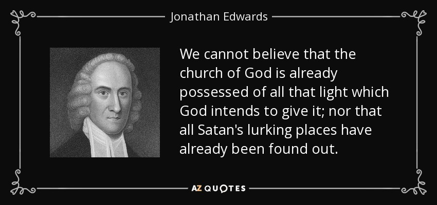 We cannot believe that the church of God is already possessed of all that light which God intends to give it; nor that all Satan's lurking places have already been found out. - Jonathan Edwards