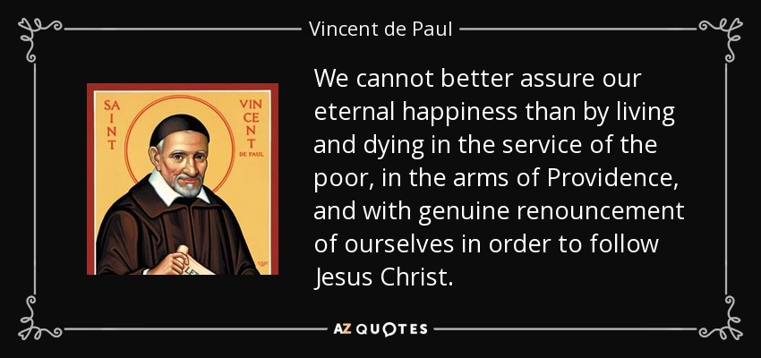 We cannot better assure our eternal happiness than by living and dying in the service of the poor, in the arms of Providence, and with genuine renouncement of ourselves in order to follow Jesus Christ. - Vincent de Paul