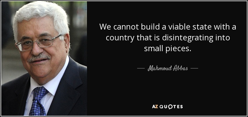 We cannot build a viable state with a country that is disintegrating into small pieces. - Mahmoud Abbas