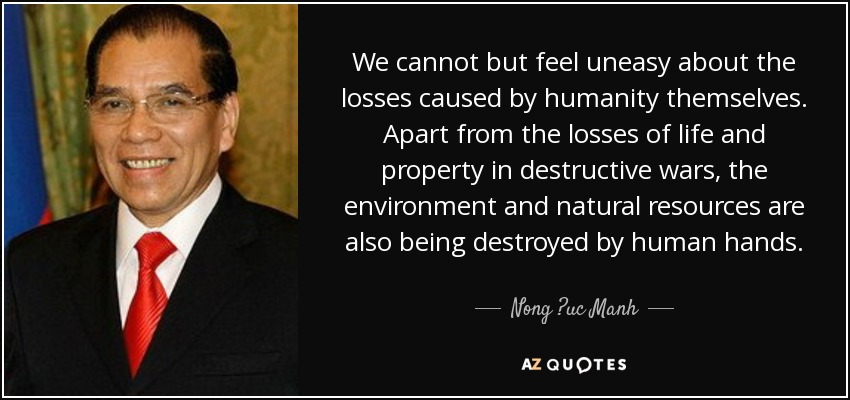 We cannot but feel uneasy about the losses caused by humanity themselves. Apart from the losses of life and property in destructive wars, the environment and natural resources are also being destroyed by human hands. - Nong ?uc Manh