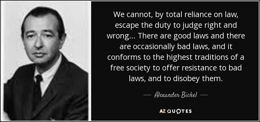 We cannot, by total reliance on law, escape the duty to judge right and wrong... There are good laws and there are occasionally bad laws, and it conforms to the highest traditions of a free society to offer resistance to bad laws, and to disobey them. - Alexander Bickel