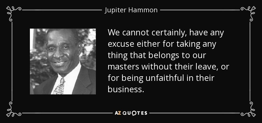 We cannot certainly, have any excuse either for taking any thing that belongs to our masters without their leave, or for being unfaithful in their business. - Jupiter Hammon