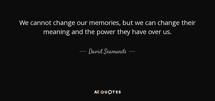 We cannot change our memories, but we can change their meaning and the power they have over us. - David Seamands