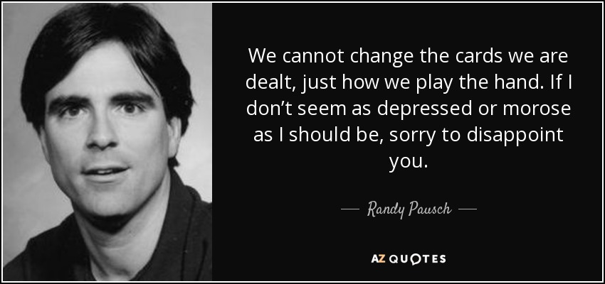 We cannot change the cards we are dealt, just how we play the hand. If I don't seem as depressed or morose as I should be, sorry to disappoint you. - Randy Pausch