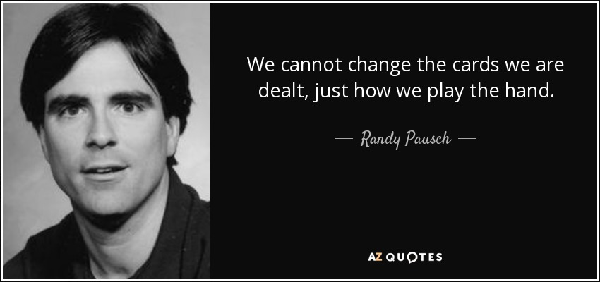 We cannot change the cards we are dealt, just how we play the hand. - Randy Pausch
