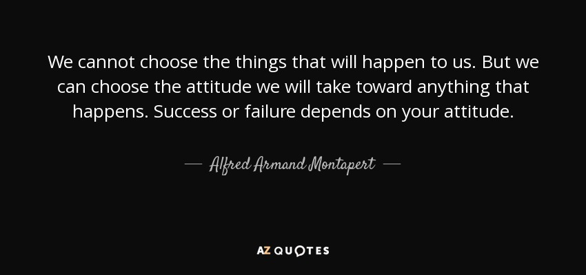 We cannot choose the things that will happen to us. But we can choose the attitude we will take toward anything that happens. Success or failure depends on your attitude. - Alfred Armand Montapert
