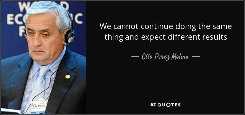 We cannot continue doing the same thing and expect different results - Otto Perez Molina
