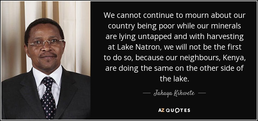 We cannot continue to mourn about our country being poor while our minerals are lying untapped and with harvesting at Lake Natron, we will not be the first to do so, because our neighbours, Kenya, are doing the same on the other side of the lake. - Jakaya Kikwete