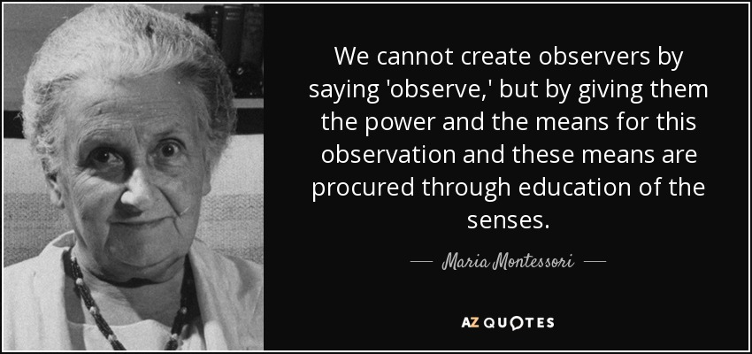Maria Montessori quote: We cannot create observers by saying 'observe,' but  by giving...