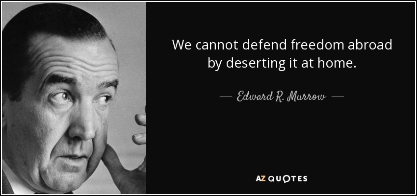We cannot defend freedom abroad by deserting it at home. - Edward R. Murrow