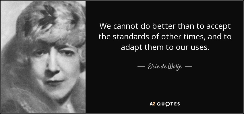 We cannot do better than to accept the standards of other times, and to adapt them to our uses. - Elsie de Wolfe