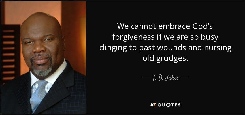 We cannot embrace God's forgiveness if we are so busy clinging to past wounds and nursing old grudges. - T. D. Jakes