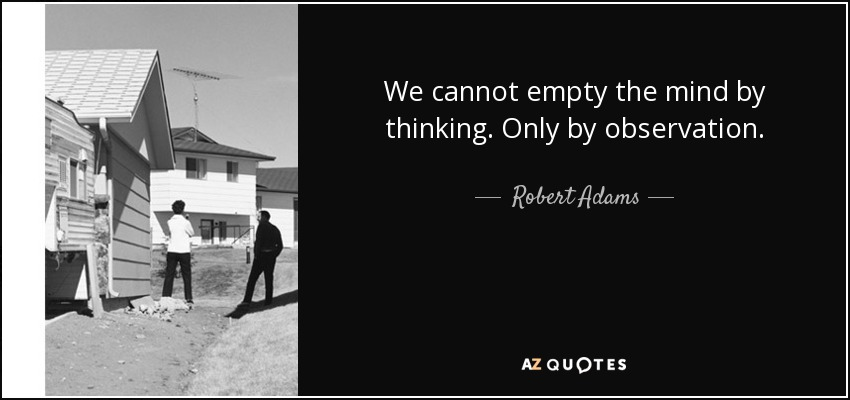 We cannot empty the mind by thinking. Only by observation. - Robert Adams