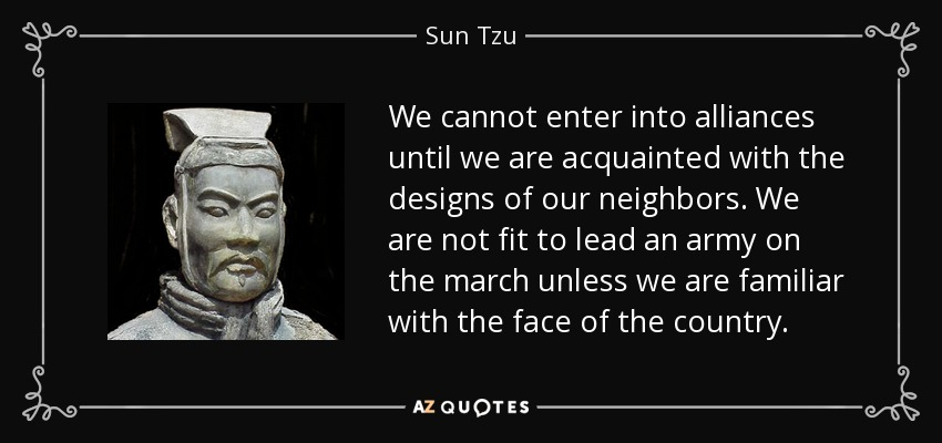 We cannot enter into alliances until we are acquainted with the designs of our neighbors. We are not fit to lead an army on the march unless we are familiar with the face of the country. - Sun Tzu