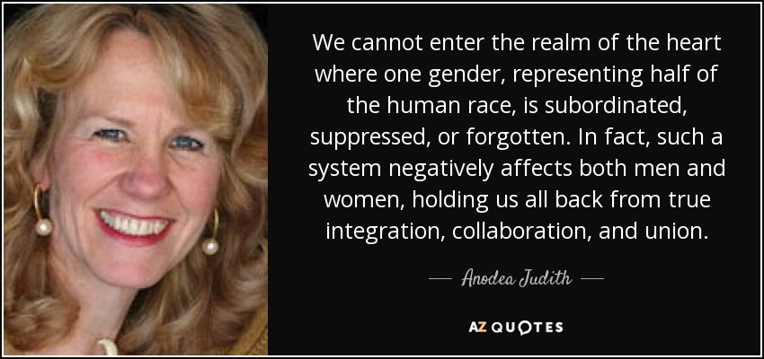 We cannot enter the realm of the heart where one gender, representing half of the human race, is subordinated, suppressed, or forgotten. In fact, such a system negatively affects both men and women, holding us all back from true integration, collaboration, and union. - Anodea Judith