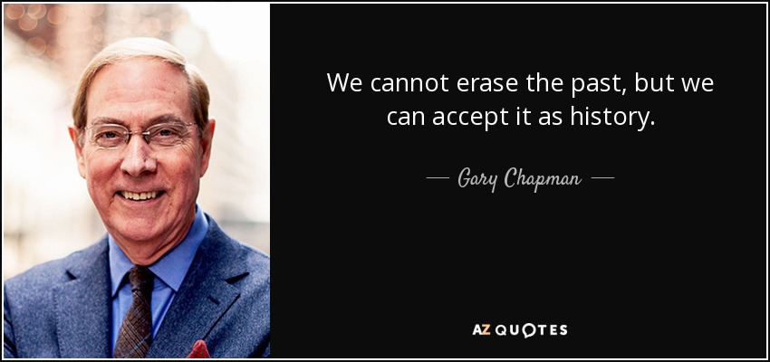 We cannot erase the past, but we can accept it as history. - Gary Chapman
