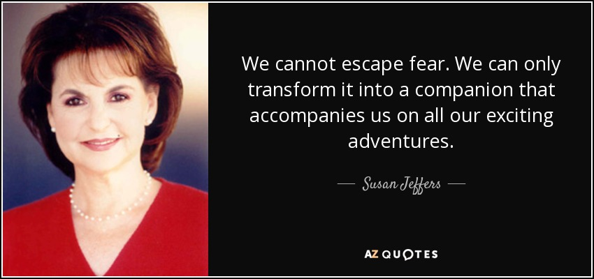 We cannot escape fear. We can only transform it into a companion that accompanies us on all our exciting adventures. - Susan Jeffers