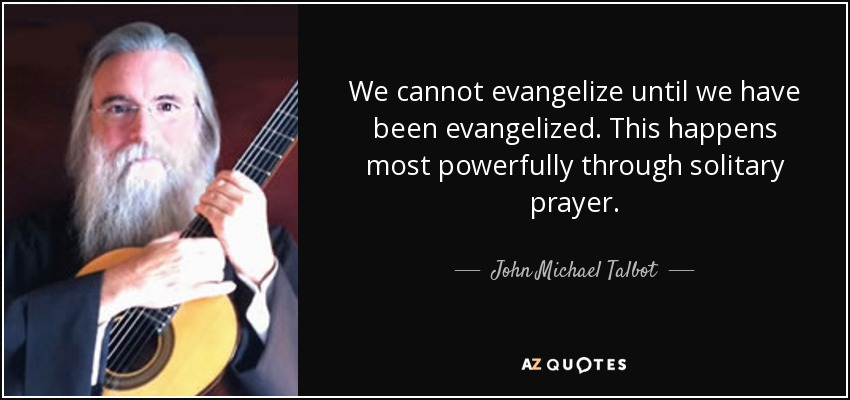 We cannot evangelize until we have been evangelized. This happens most powerfully through solitary prayer. - John Michael Talbot