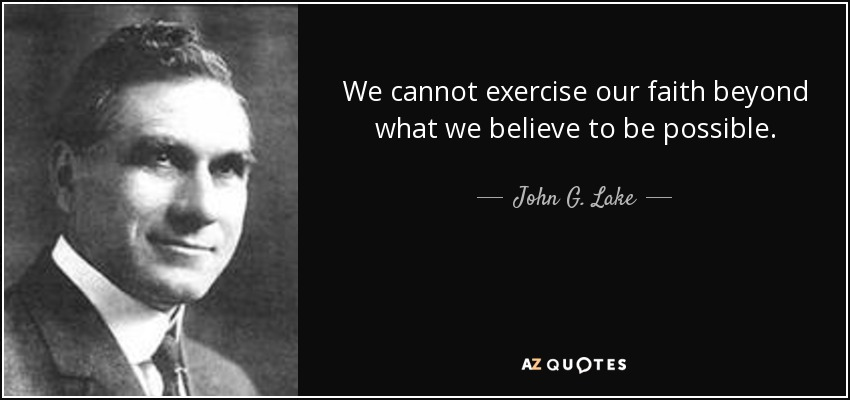 We cannot exercise our faith beyond what we believe to be possible. - John G. Lake