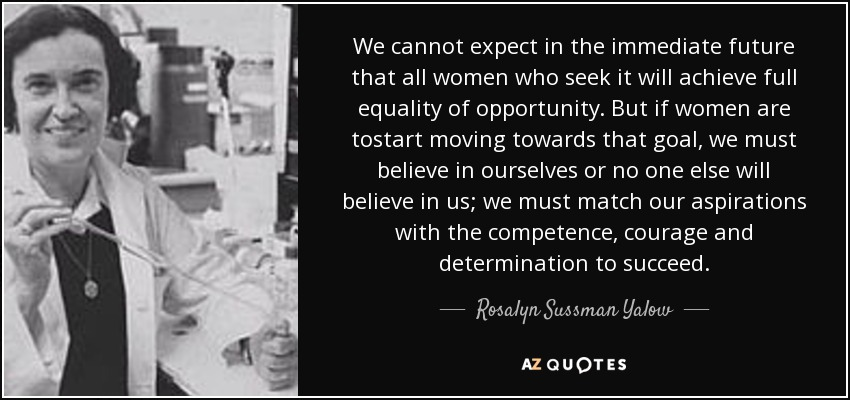 We cannot expect in the immediate future that all women who seek it will achieve full equality of opportunity. But if women are tostart moving towards that goal, we must believe in ourselves or no one else will believe in us; we must match our aspirations with the competence, courage and determination to succeed. - Rosalyn Sussman Yalow