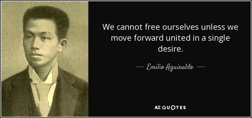 We cannot free ourselves unless we move forward united in a single desire. - Emilio Aguinaldo