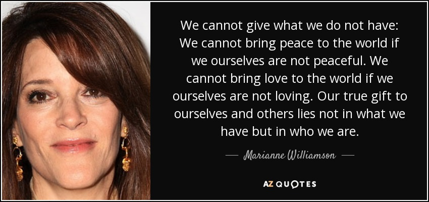 We cannot give what we do not have: We cannot bring peace to the world if we ourselves are not peaceful. We cannot bring love to the world if we ourselves are not loving. Our true gift to ourselves and others lies not in what we have but in who we are. - Marianne Williamson