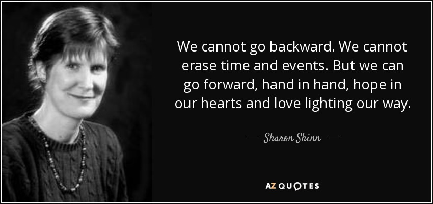 We cannot go backward. We cannot erase time and events. But we can go forward, hand in hand, hope in our hearts and love lighting our way. - Sharon Shinn