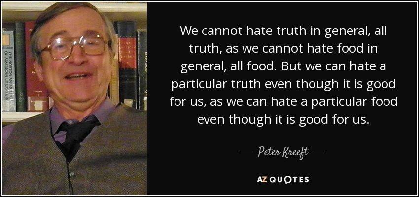 We cannot hate truth in general, all truth, as we cannot hate food in general, all food. But we can hate a particular truth even though it is good for us, as we can hate a particular food even though it is good for us. - Peter Kreeft