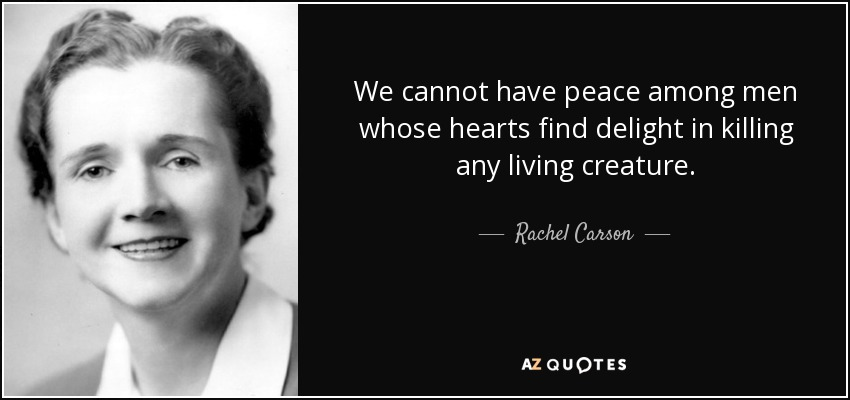 We cannot have peace among men whose hearts find delight in killing any living creature. - Rachel Carson