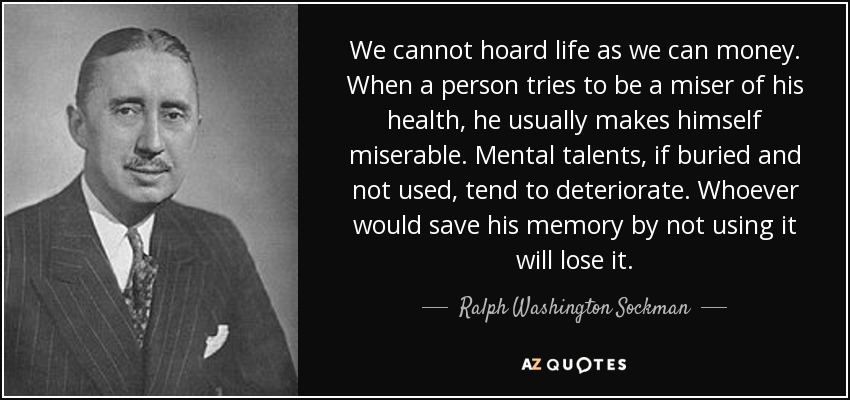 We cannot hoard life as we can money. When a person tries to be a miser of his health, he usually makes himself miserable. Mental talents, if buried and not used, tend to deteriorate. Whoever would save his memory by not using it will lose it. - Ralph Washington Sockman