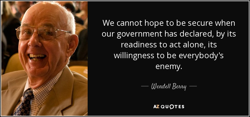 We cannot hope to be secure when our government has declared, by its readiness to act alone, its willingness to be everybody's enemy. - Wendell Berry