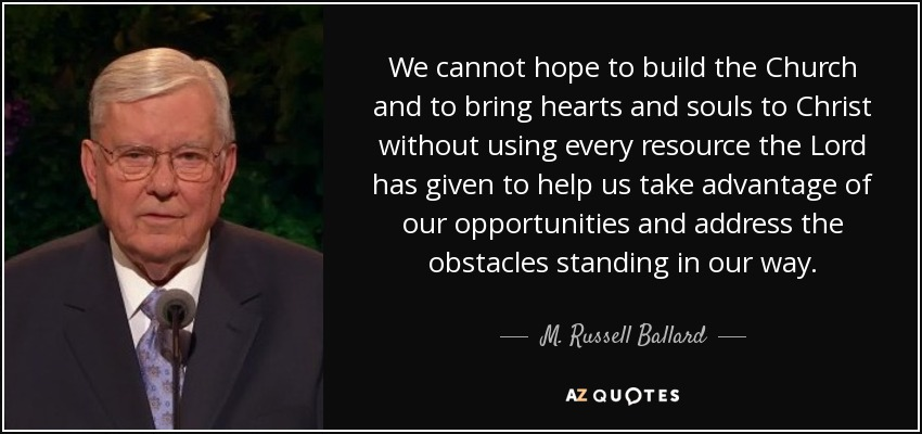 We cannot hope to build the Church and to bring hearts and souls to Christ without using every resource the Lord has given to help us take advantage of our opportunities and address the obstacles standing in our way. - M. Russell Ballard