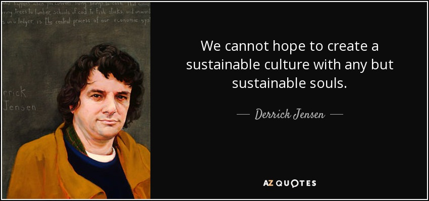 We cannot hope to create a sustainable culture with any but sustainable souls. - Derrick Jensen