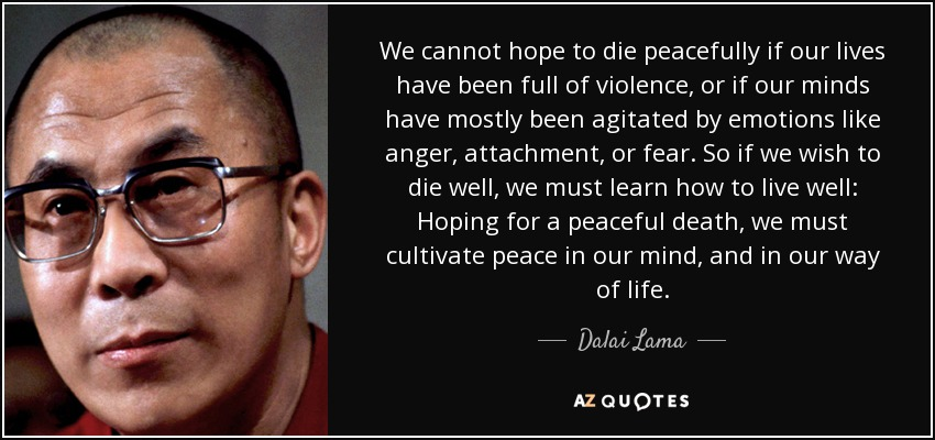 We cannot hope to die peacefully if our lives have been full of violence, or if our minds have mostly been agitated by emotions like anger, attachment, or fear. So if we wish to die well, we must learn how to live well: Hoping for a peaceful death, we must cultivate peace in our mind, and in our way of life. - Dalai Lama
