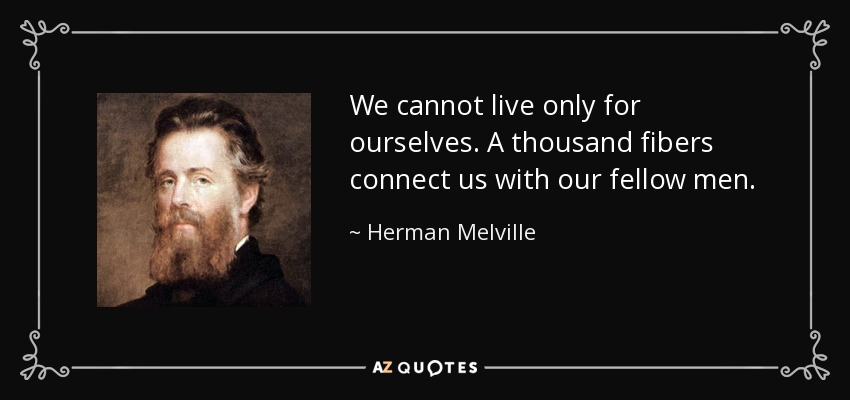 We cannot live only for ourselves. A thousand fibers connect us with our fellow men. - Herman Melville