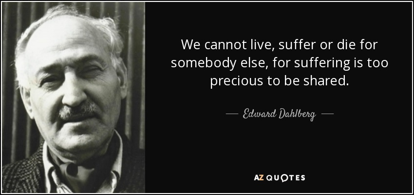 We cannot live, suffer or die for somebody else, for suffering is too precious to be shared. - Edward Dahlberg