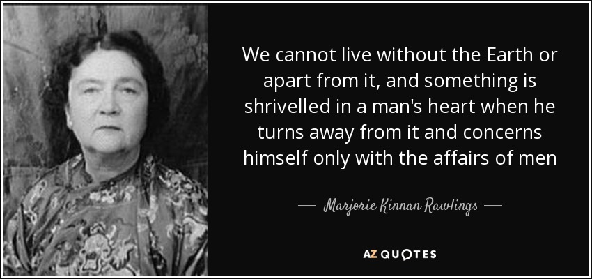 We cannot live without the Earth or apart from it, and something is shrivelled in a man's heart when he turns away from it and concerns himself only with the affairs of men - Marjorie Kinnan Rawlings