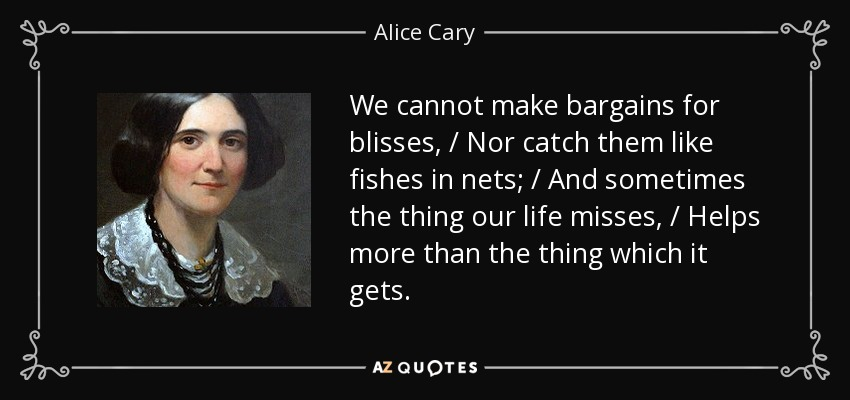 We cannot make bargains for blisses, / Nor catch them like fishes in nets; / And sometimes the thing our life misses, / Helps more than the thing which it gets. - Alice Cary