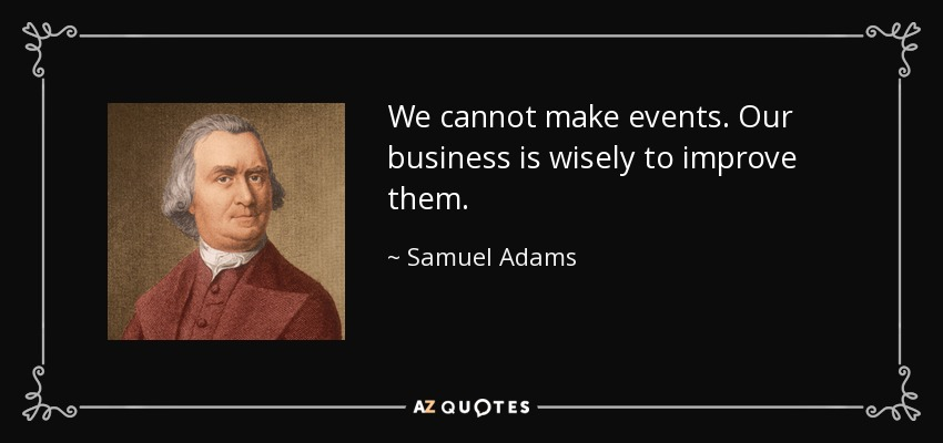 We cannot make events. Our business is wisely to improve them. - Samuel Adams