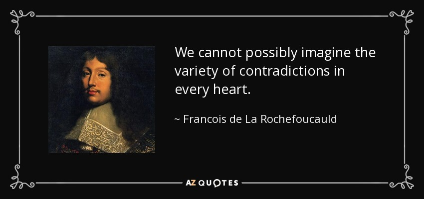 We cannot possibly imagine the variety of contradictions in every heart. - Francois de La Rochefoucauld