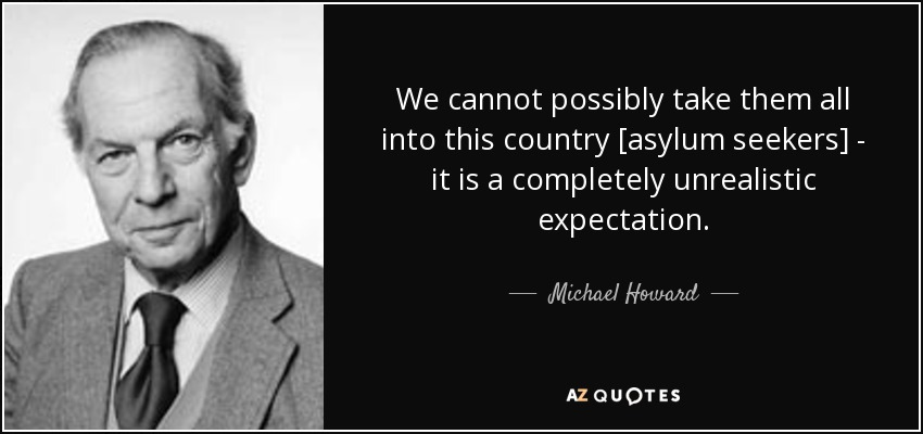 We cannot possibly take them all into this country [asylum seekers] - it is a completely unrealistic expectation. - Michael Howard